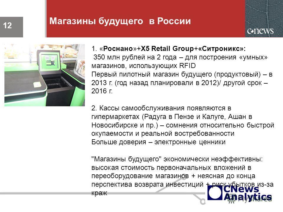 12 Магазины будущего в России 12 1. «Роснано»+X5 Retail Group+«Ситроникс»: 350 млн рублей на 2 года – для построения «умных» магазинов, использующих RFID Первый пилотный магазин будущего (продуктовый) – в 2013 г. (год назад планировали в 2012)/ друго