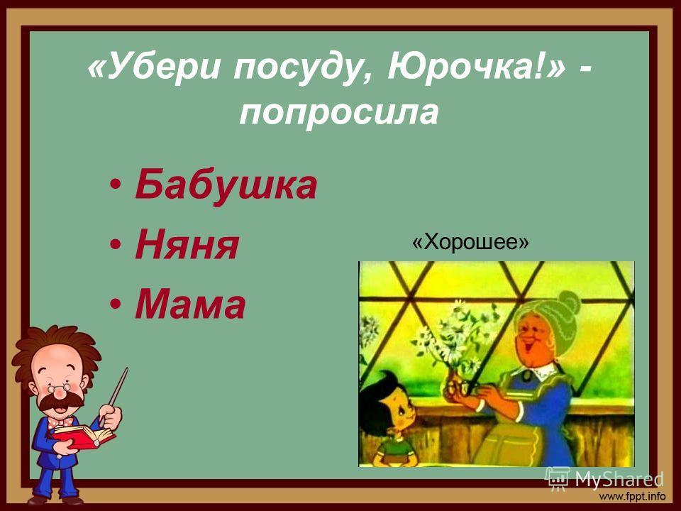 «Убери посуду, Юрочка!» - попросила Бабушка Няня Мама «Хорошее»