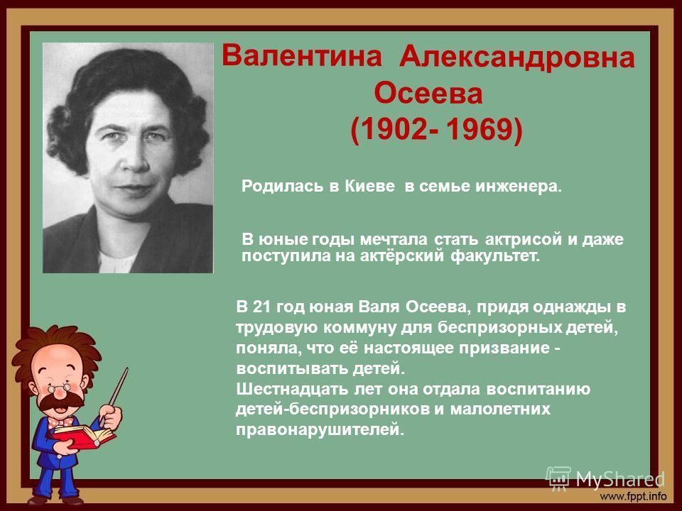 Валентина Александровна Осеева (1902- 1969) Родилась в Киеве в семье инженера. В юные годы мечтала стать актрисой и даже поступила на актёрский факультет. В 21 год юная Валя Осеева, придя однажды в трудовую коммуну для беспризорных детей, поняла, что