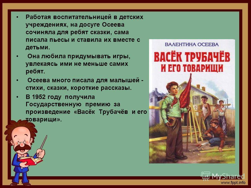 Работая воспитательницей в детских учреждениях, на досуге Осеева сочиняла для ребят сказки, сама писала пьесы и ставила их вместе с детьми. Она любила придумывать игры, увлекаясь ими не меньше самих ребят. Осеева много писала для малышей - стихи, ска