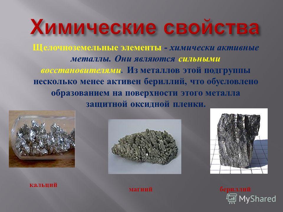 Щелочноземельные элементы - химически активные металлы. Они являются сильными восстановителями. Из металлов этой подгруппы несколько менее активен бериллий, что обусловлено образованием на поверхности этого металла защитной оксидной пленки. кальций м