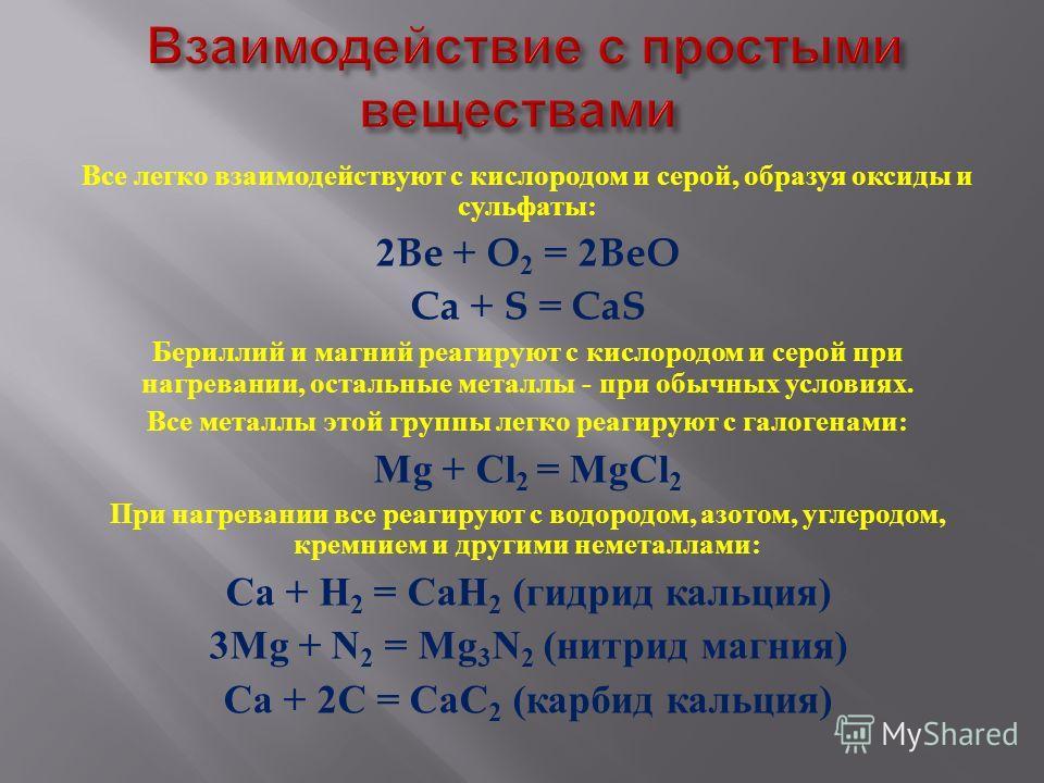 Все легко взаимодействуют с кислородом и серой, образуя оксиды и сульфаты : 2Be + O 2 = 2BeO Ca + S = CaS Бериллий и магний реагируют с кислородом и серой при нагревании, остальные металлы - при обычных условиях. Все металлы этой группы легко реагиру