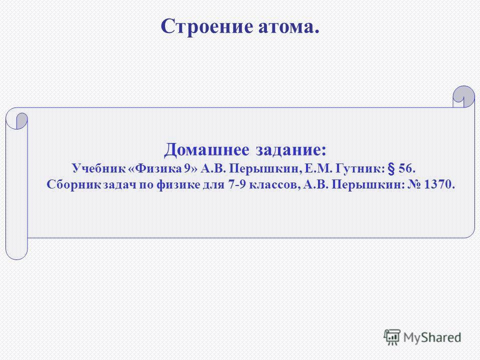 Домашнее задание: Учебник «Физика 9» А.В. Перышкин, Е.М. Гутник: § 56. Сборник задач по физике для 7-9 классов, А.В. Перышкин: 1370. Строение атома.