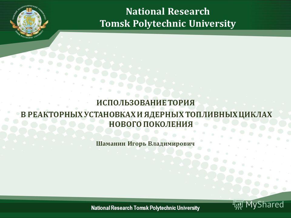 National Research Tomsk Polytechnic University ИСПОЛЬЗОВАНИЕ ТОРИЯ В РЕАКТОРНЫХ УСТАНОВКАХ И ЯДЕРНЫХ ТОПЛИВНЫХ ЦИКЛАХ НОВОГО ПОКОЛЕНИЯ Шаманин Игорь Владимирович