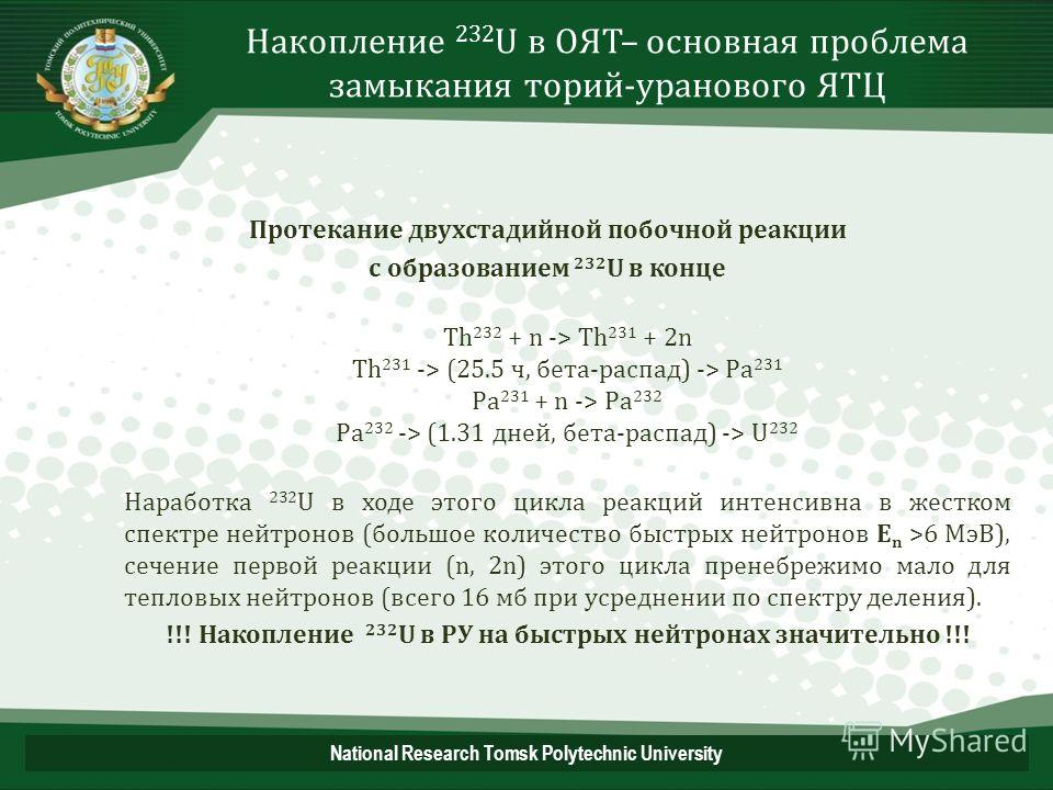 Накопление 232 U в ОЯТ– основная проблема замыкания торий-уранового ЯТЦ Протекание двухстадийной побочной реакции с образованием 232 U в конце Th 232 + n -> Th 231 + 2n Th 231 -> (25.5 ч, бета-распад) -> Pa 231 Pa 231 + n -> Pa 232 Pa 232 -> (1.31 дн