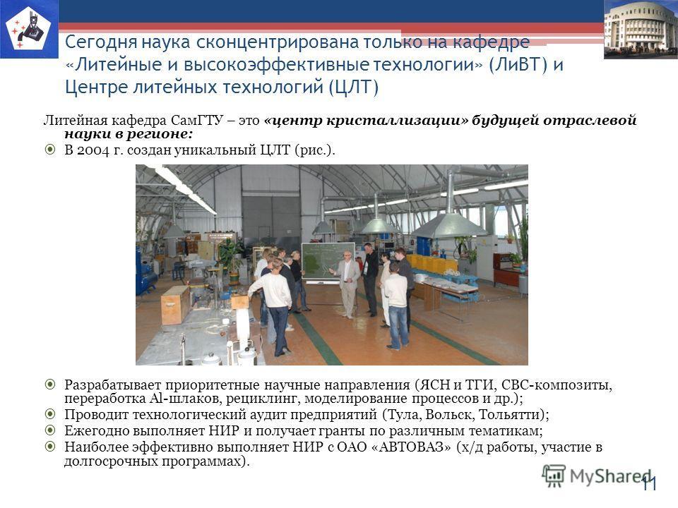 Сегодня наука сконцентрирована только на кафедре «Литейные и высокоэффективные технологии» (ЛиВТ) и Центре литейных технологий (ЦЛТ) Литейная кафедра СамГТУ – это «центр кристаллизации» будущей отраслевой науки в регионе: В 2004 г. создан уникальный