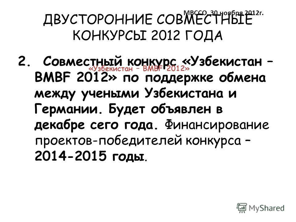 ДВУСТОРОННИЕ СОВМЕСТНЫЕ КОНКУРСЫ 2012 ГОДА 2. Совместный конкурс «Узбекистан – BMBF 2012» по поддержке обмена между учеными Узбекистана и Германии. Будет объявлен в декабре сего года. Финансирование проектов-победителей конкурса – 2014-2015 годы. МВС