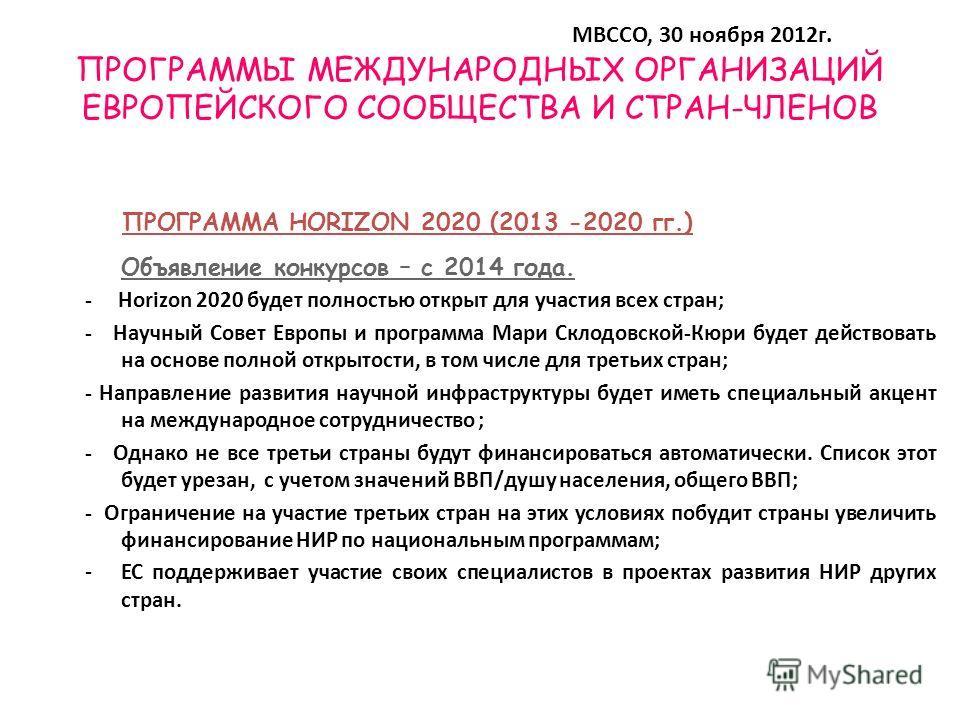 ПРОГРАММЫ МЕЖДУНАРОДНЫХ ОРГАНИЗАЦИЙ ЕВРОПЕЙСКОГО СООБЩЕСТВА И СТРАН-ЧЛЕНОВ Объявление конкурсов – с 2014 года. - Horizon 2020 будет полностью открыт для участия всех стран; - Научный Совет Европы и программа Мари Склодовской-Кюри будет действовать на