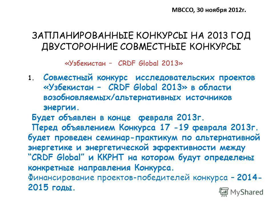 ЗАПЛАНИРОВАННЫЕ КОНКУРСЫ НА 2013 ГОД ДВУСТОРОННИЕ СОВМЕСТНЫЕ КОНКУРСЫ МВССО, 30 ноября 2012 г. 1. Совместный конкурс исследовательских проектов «Узбекистан – CRDF Global 2013» в области возобновляемых/альтернативных источников энергии. Будет объявлен