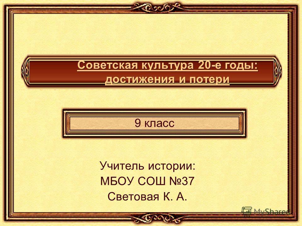 Советская культура 20-е годы: достижения и потери 9 класс Учитель истории: МБОУ СОШ 37 Световая К. А.