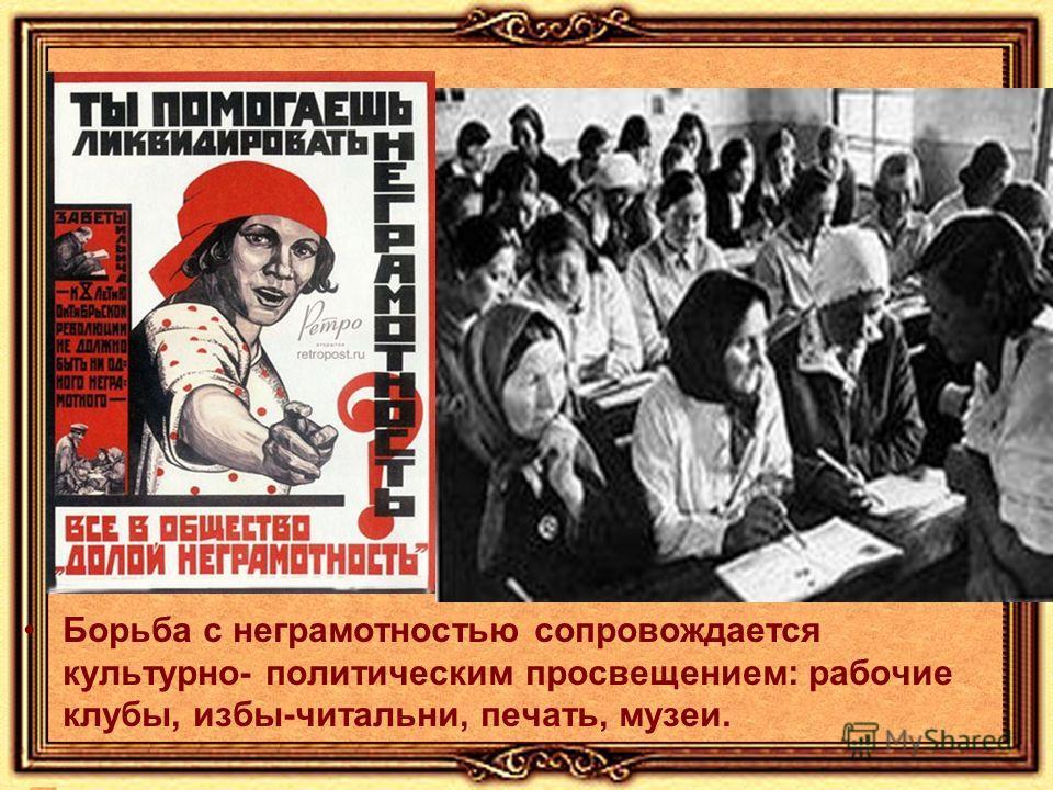 Борьба с неграмотностью сопровождается культурно- политическим просвещением: рабочие клубы, избы-читальни, печать, музеи.