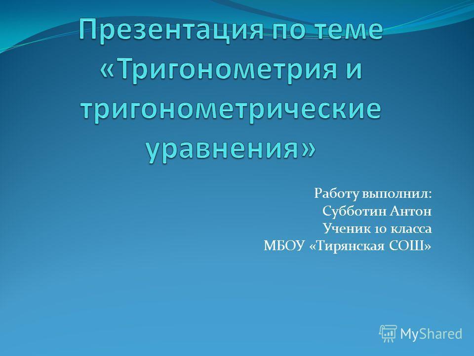 Работу выполнил: Субботин Антон Ученик 10 класса МБОУ «Тирянская СОШ»