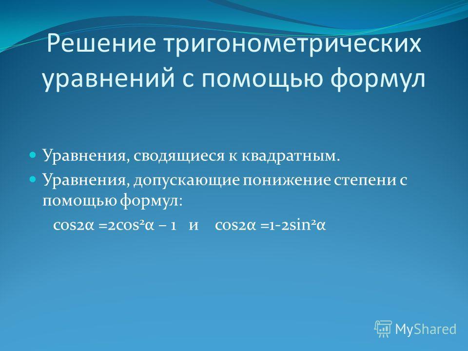 Решение тригонометрических уравнений с помощью формул Уравнения, сводящиеся к квадратным. Уравнения, допускающие понижение степени с помощью формул: cos2α =2cos 2 α – 1 и cos2α =1-2sin 2 α