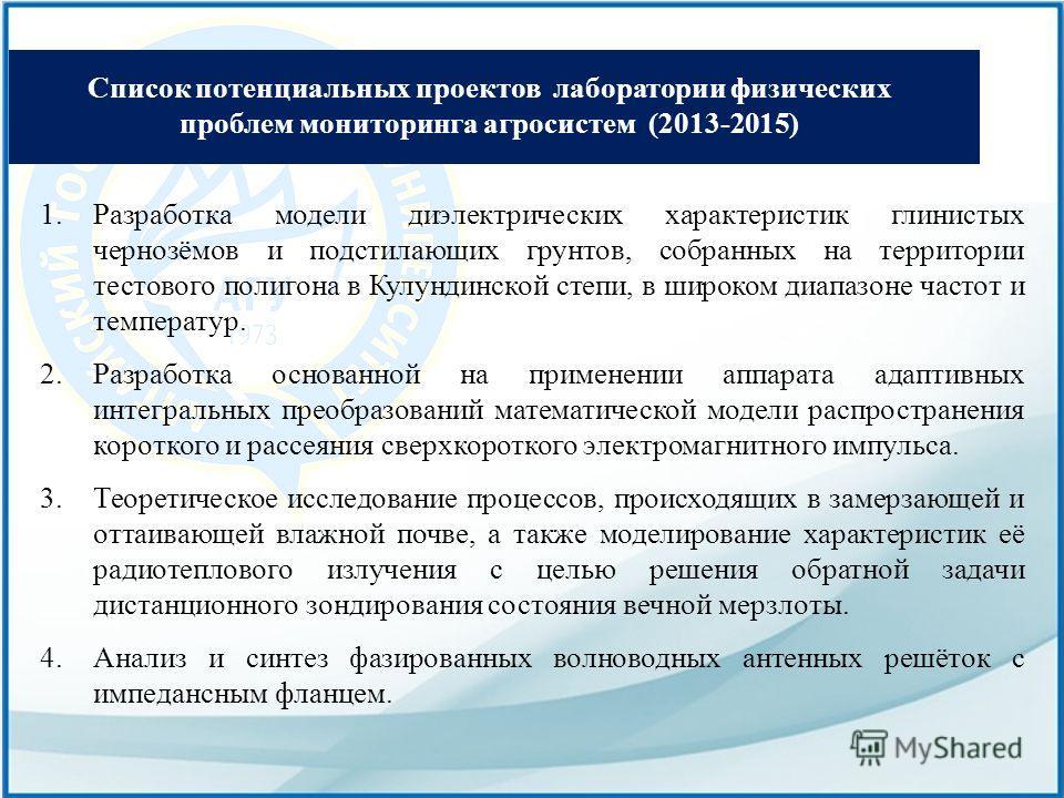 Список потенциальных проектов лаборатории физических проблем мониторинга агросистем (2013-2015) 1. Разработка модели диэлектрических характеристик глинистых чернозёмов и подстилающих грунтов, собранных на территории тестового полигона в Кулундинской