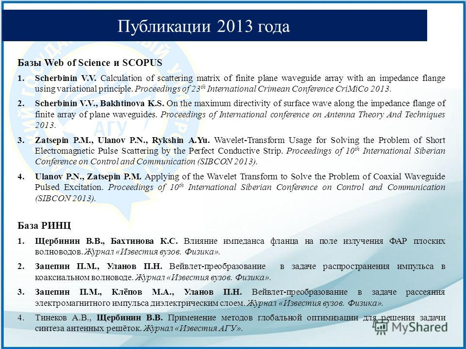 Публикации 2013 года Базы Web of Science и SCOPUS 1. Scherbinin V.V. Calculation of scattering matrix of finite plane waveguide array with an impedance flange using variational principle. Proceedings of 23 th International Crimean Conference CriMiCo