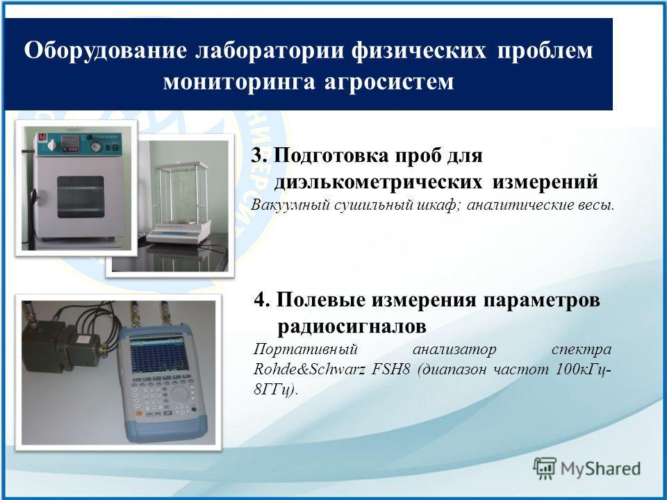 Оборудование лаборатории физических проблем мониторинга агросистем 3. Подготовка проб для диэлькометрических измерений Вакуумный сушильный шкаф; аналитические весы. 4. Полевые измерения параметров радиосигналов Портативный анализатор спектра Rohde&Sc