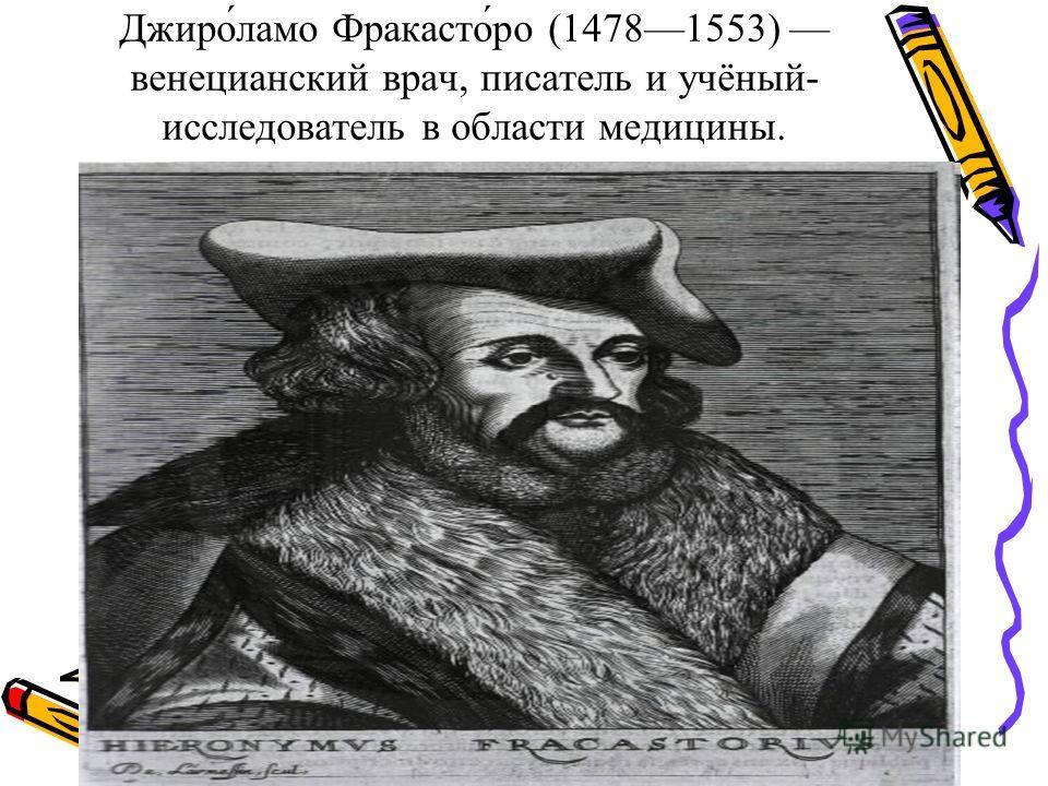Джиро́лама Фракасто́ро (14781553) венецианский врач, писатель и учёный- исследователь в области медицины.