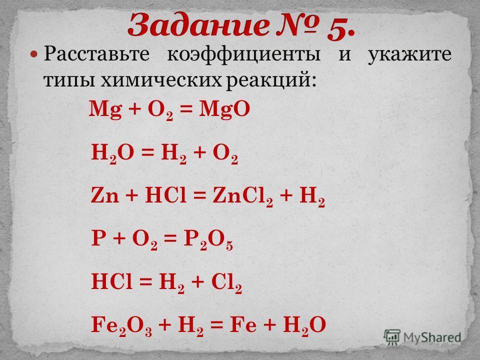 Расставьте коэффициенты и укажите типы химических реакций: Mg + O 2 = MgO H 2 O = H 2 + O 2 Zn + HCl = ZnCl 2 + H 2 P + O 2 = P 2 O 5 HCl = H 2 + Cl 2 Fe 2 O 3 + H 2 = Fe + H 2 O