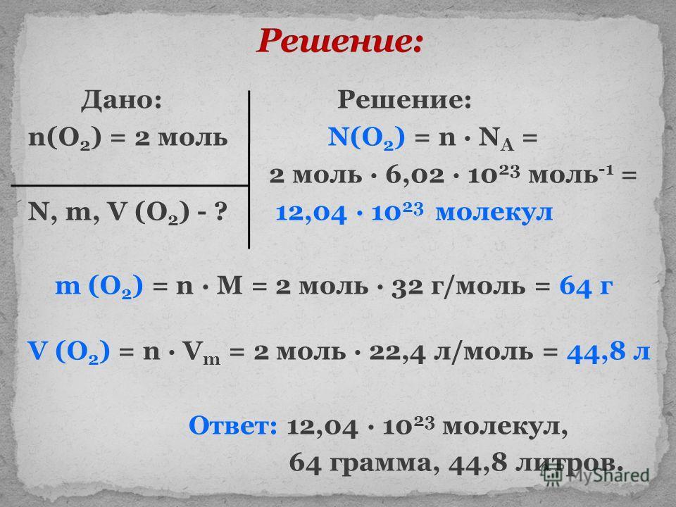 Дано: Решение: n(O 2 ) = 2 моль N(O 2 ) = n N A = 2 моль 6,02 10 23 моль -1 = N, m, V (O 2 ) - ? 12,04 10 23 молекул m (O 2 ) = n M = 2 моль 32 г/моль = 64 г V (O 2 ) = n V m = 2 моль 22,4 л/моль = 44,8 л Ответ: 12,04 10 23 молекул, 64 грамма, 44,8 л