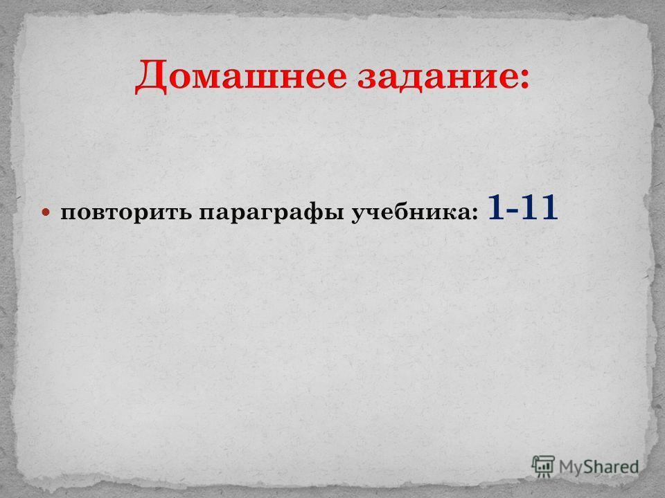 повторить параграфы учебника: 1-11