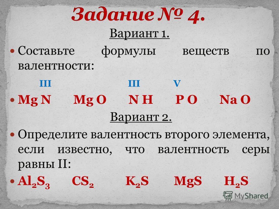 Вариант 1. Cоставьте формулы веществ по валентности: III III V Mg N Mg O N H P O Na O Вариант 2. Определите валентность второго элемента, если известно, что валентность серы равны II: Al 2 S 3 CS 2 K 2 S MgS H 2 S