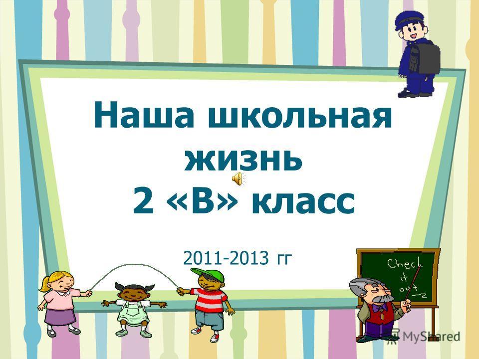 Наша школьная жизнь 2 «В» класс 2011-2013 гг
