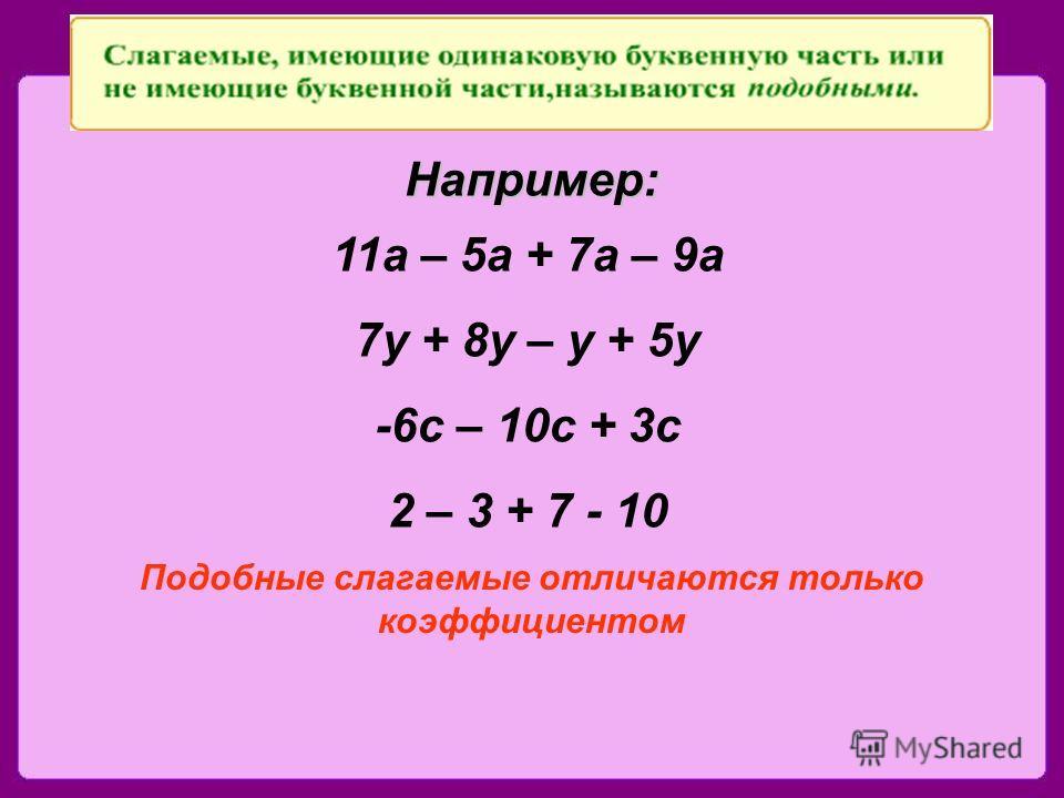 Например: 11 а – 5 а + 7 а – 9 а 7 у + 8 у – у + 5 у -6 с – 10 с + 3 с 2 – 3 + 7 - 10 Подобные слагаемые отличаются только коэффициентом