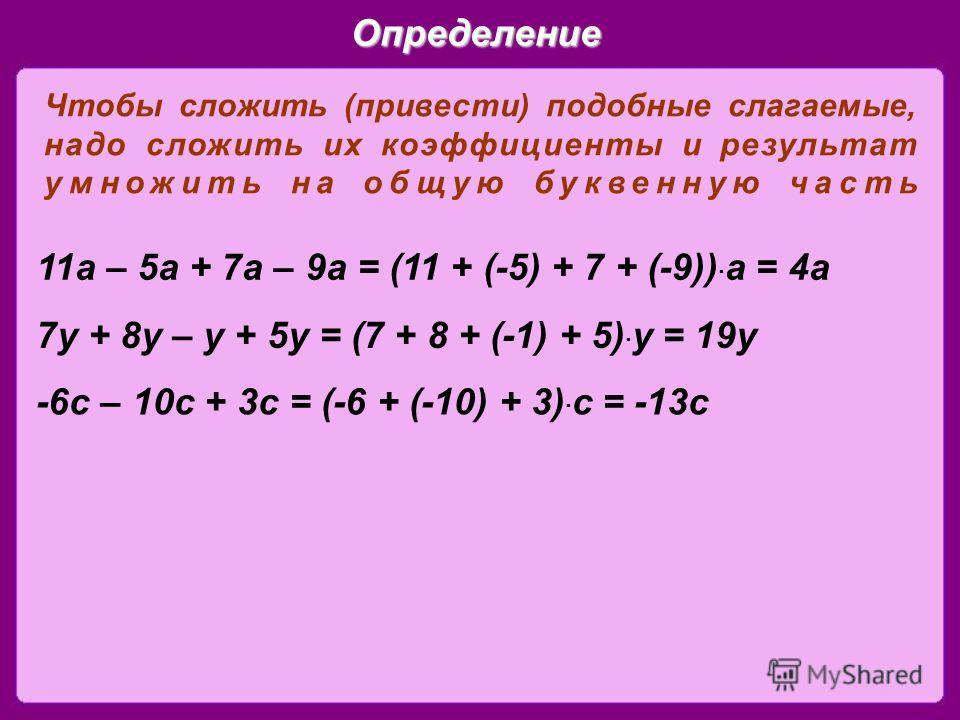 Определение Чтобы сложить (привести) подобные слагаемые, надо сложить их коэффициенты и результат умножить на общую буквенную часть 11 а – 5 а + 7 а – 9 а = (11 + (-5) + 7 + (-9)) · а = 4 а 7 у + 8 у – у + 5 у = (7 + 8 + (-1) + 5) · у = 19 у -6 с – 1