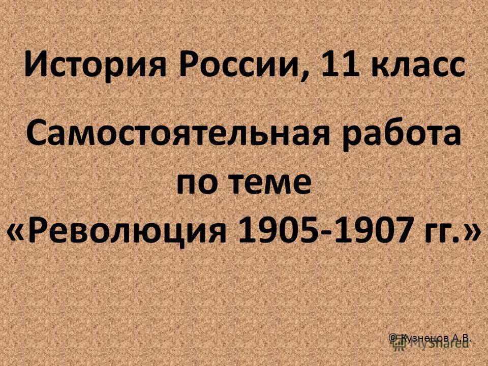 История России, 11 класс Самостоятельная работа по теме «Революция 1905-1907 гг.» © Кузнецов А.В.