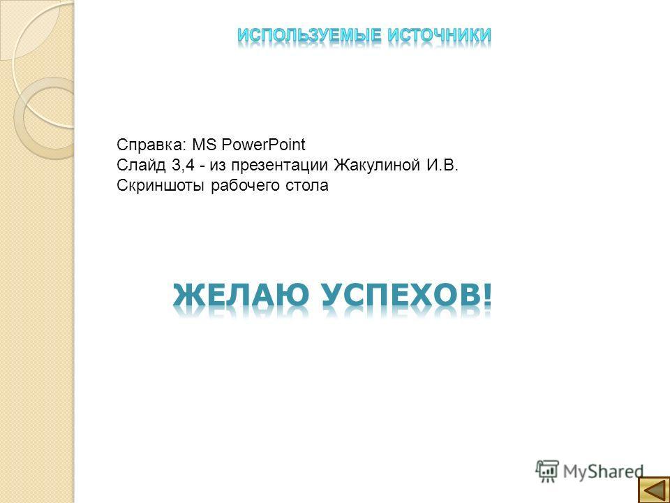Справка: MS PowerPoint Слайд 3,4 - из презентации Жакулиной И.В. Скриншоты рабочего стола