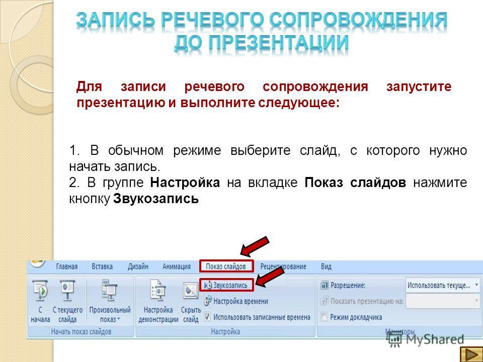 Для записи речевого сопровождения запустите презентацию и выполните следующее: 1. В обычном режиме выберите слайд, с которого нужно начать запись. 2. В группе Настройка на вкладке Показ слайдов нажмите кнопку Звукозапись