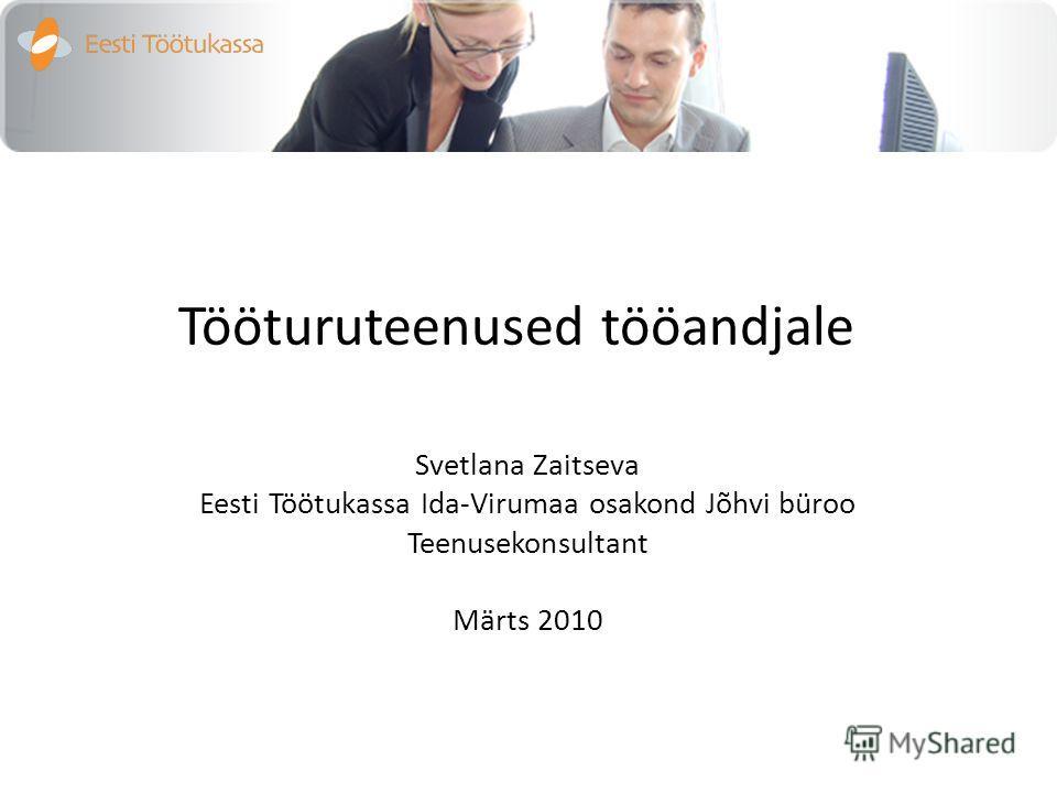 Tööturuteenused tööandjale Svetlana Zaitseva Eesti Töötukassa Ida-Virumaa osakond Jõhvi büroo Teenusekonsultant Märts 2010