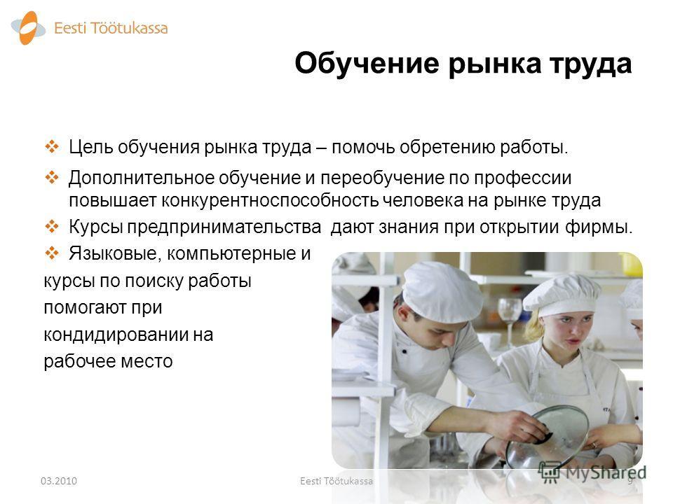 Обучение рынка труда 903.2010Eesti Töötukassa Цель обучения рынка труда – помочь обретению работы. Дополнительное обучение и переобучение по профессии повышает конкурентоспособность человека на рынке труда Курсы предпринимательства дают знания при от