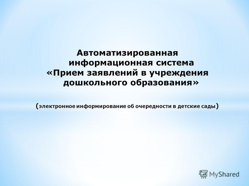 Автоматизированная информационная система «Прием заявлений в учреждения дошкольного образования» ( электронное информирование об очередности в детские сады )