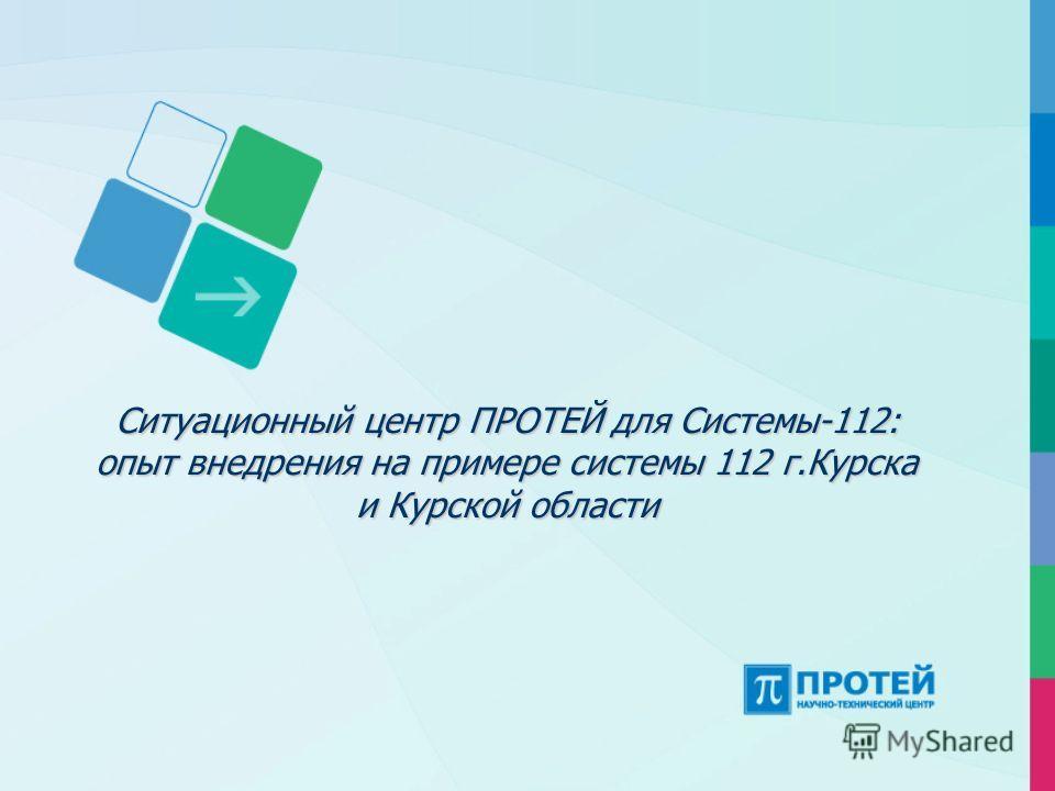 Ситуационный центр ПРОТЕЙ для Системы-112: опыт внедрения на примере системы 112 г.Курска и Курской области