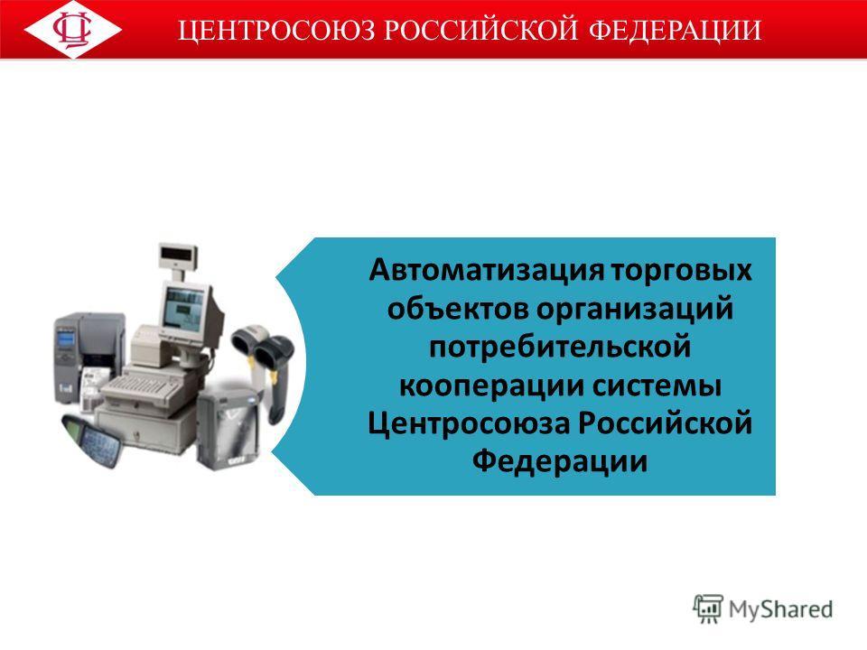ЦЕНТРОСОЮЗ РОССИЙСКОЙ ФЕДЕРАЦИИ Автоматизация торговых объектов организаций потребительской кооперации системы Центросоюза Российской Федерации