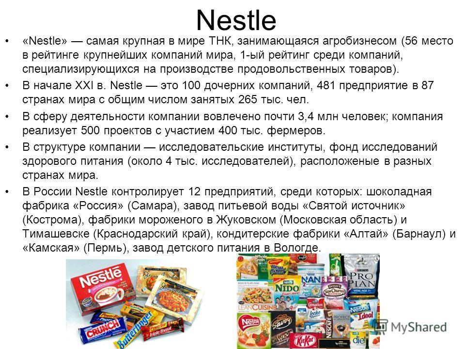 Nestle «Nestle» самая крупная в мире ТНК, занимающаяся агробизнесом (56 место в рейтинге крупнейших компаний мира, 1-ый рейтинг среди компаний, специализирующихся на производстве продовольственных товаров). В начале XXI в. Nestle это 100 дочерних ком