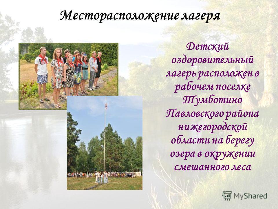 Месторасположение лагеря Детский оздоровительный лагерь расположен в рабочем поселке Тумботино Павловского района нижегородской области на берегу озера в окружении смешанного леса
