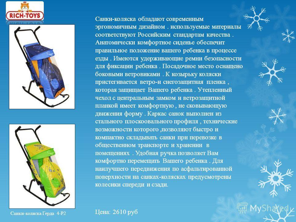 Санки-коляска обладают современным эргономичным дизайном. используемые материалы соответствуют Российским стандартам качества. Анатомически комфортное сиденье обеспечит правильное положение вашего ребенка в процессе езды. Имеются удерживающие ремни б
