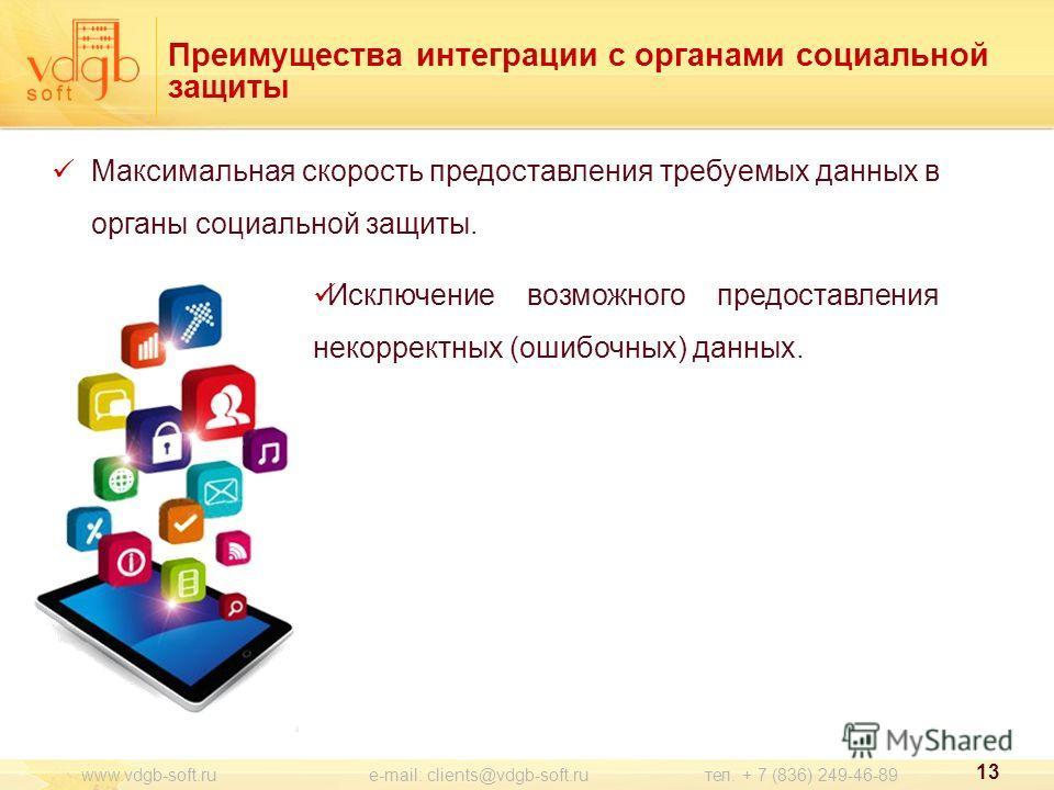 Преимущества интеграции с органами социальной защиты Максимальная скорость предоставления требуемых данных в органы социальной защиты. 13 www.vdgb-soft.ru e-mail: clients@vdgb-soft.ru тел. + 7 (836) 249-46-89 Исключение возможного предоставления неко