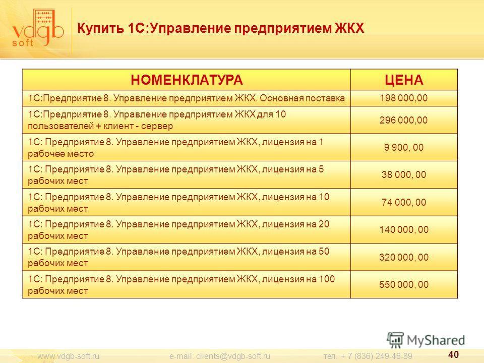 40 www.vdgb-soft.ru e-mail: clients@vdgb-soft.ru тел. + 7 (836) 249-46-89 НОМЕНКЛАТУРАЦЕНА 1С:Предприятие 8. Управление предприятием ЖКХ. Основная поставка 198 000,00 1С:Предприятие 8. Управление предприятием ЖКХ для 10 пользователей + клиент - серве