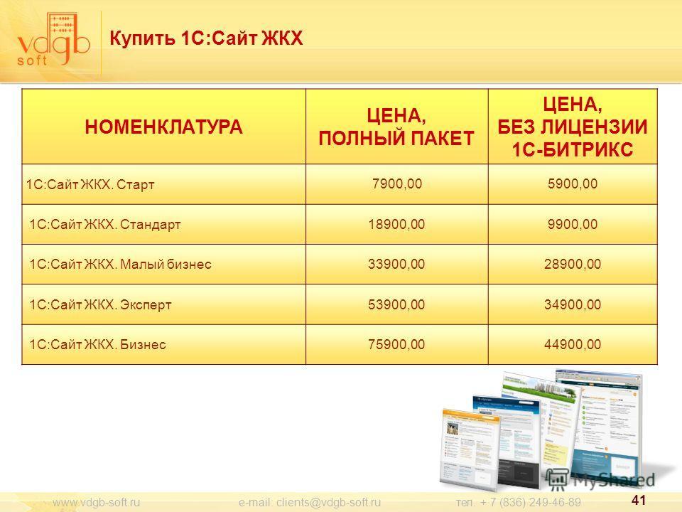 41 www.vdgb-soft.ru e-mail: clients@vdgb-soft.ru тел. + 7 (836) 249-46-89 Купить 1С:Сайт ЖКХ НОМЕНКЛАТУРА ЦЕНА, ПОЛНЫЙ ПАКЕТ ЦЕНА, БЕЗ ЛИЦЕНЗИИ 1С-БИТРИКС 1С:Сайт ЖКХ. Старт 7900,005900,00 1С:Сайт ЖКХ. Стандарт 18900,009900,00 1С:Сайт ЖКХ. Малый бизн