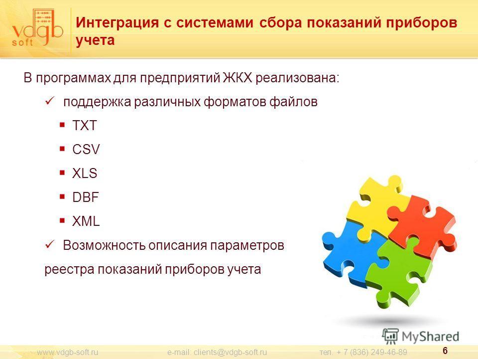 Интеграция с системами сбора показаний приборов учета В программах для предприятий ЖКХ реализована: поддержка различных форматов файлов TXT CSV XLS DBF XML Возможность описания параметров реестра показаний приборов учета 6 www.vdgb-soft.ru e-mail: cl