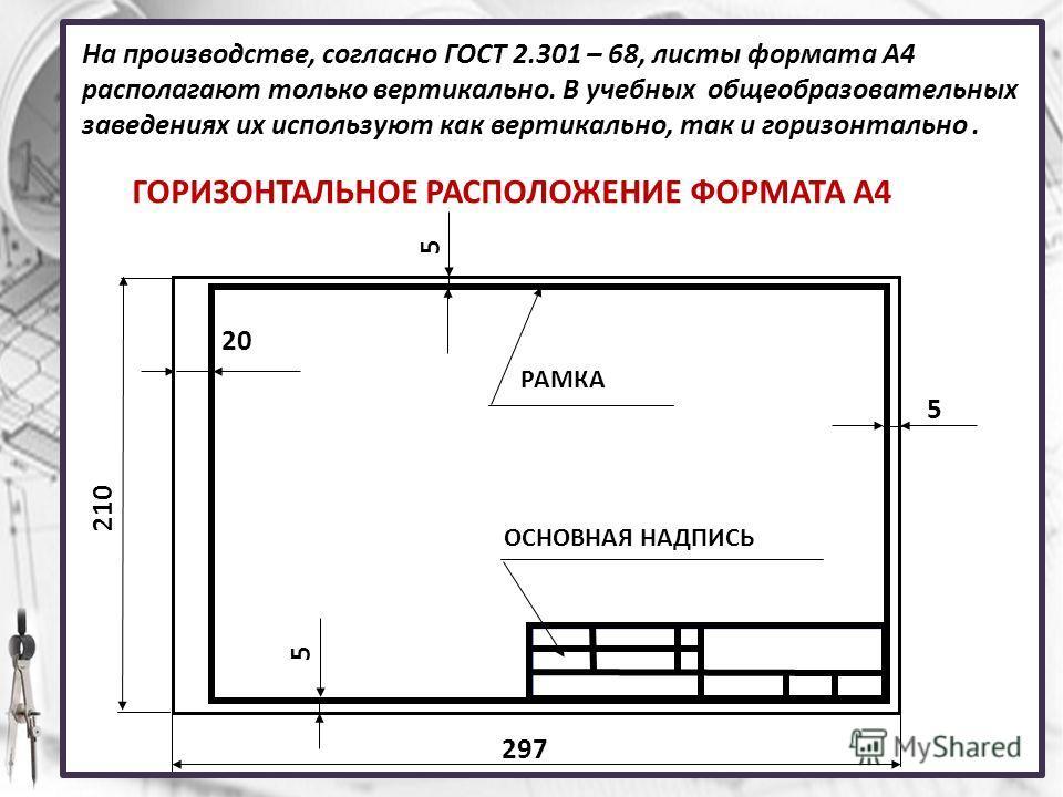 На производстве, согласно ГОСТ 2.301 – 68, листы формата А4 располагают только вертикально. В учебных общеобразовательных заведениях их используют как вертикально, так и горизонтально. ГОРИЗОНТАЛЬНОЕ РАСПОЛОЖЕНИЕ ФОРМАТА А4 210 297 20 5 5 5 ОСНОВНАЯ