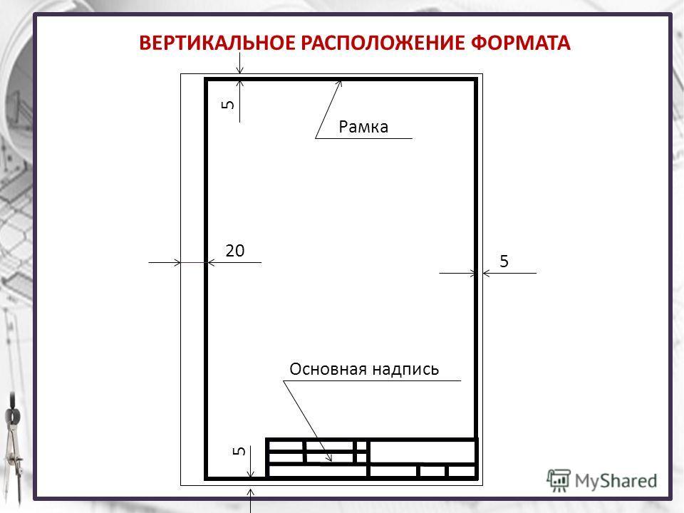 ВЕРТИКАЛЬНОЕ РАСПОЛОЖЕНИЕ ФОРМАТА Рамка 5 5 5 20 Основная надпись