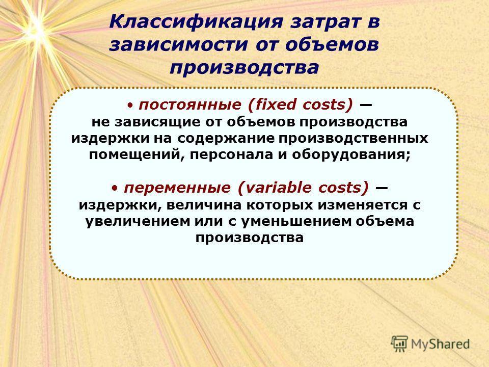 Классификация затрат в зависимости от объемов производства постоянные (fixed costs) не зависящие от объемов производства издержки на содержание производственных помещений, персонала и оборудования; переменные (variable costs) издержки, величина котор