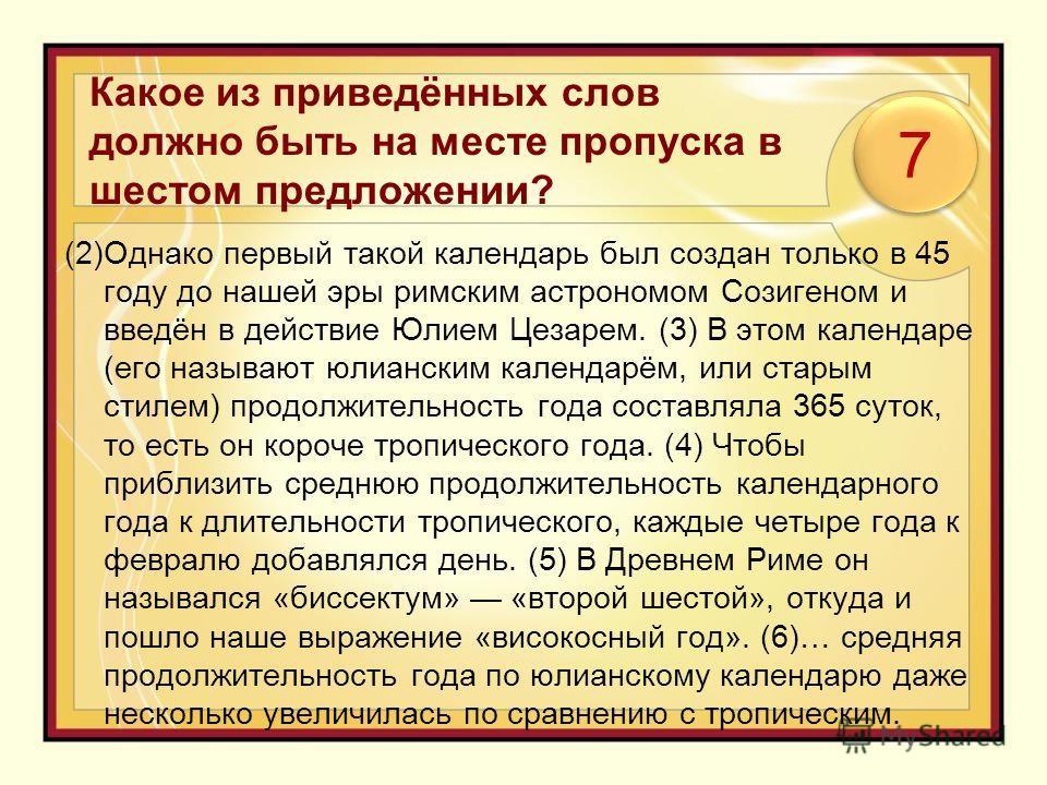 Какое из приведённых слов должно быть на месте пропуска в шестом предложении? (2)Однако первый такой календарь был создан только в 45 году до нашей эры римским астрономом Созигеном и введён в действие Юлием Цезарем. (3) В этом календаре (его называют