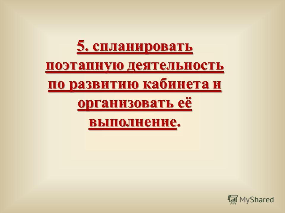 5. спланировать поэтапную деятельность по развитию кабинета и организовать её выполнение.