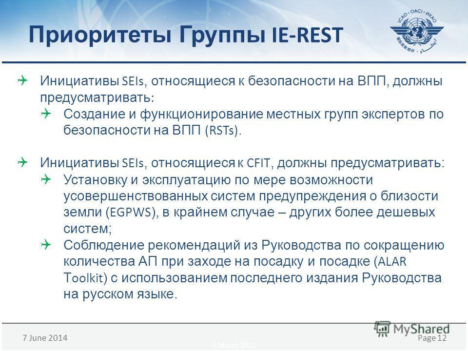 7 June 2014Page 12 Приоритеты Группы IE-REST Инициативы SEIs, относящиеся к безопасности на ВПП, должны предусматривать : Создание и функционирование местных групп экспертов по безопасности на ВПП (RSTs). Инициативы SEIs, относящиеся к CFIT, должны п