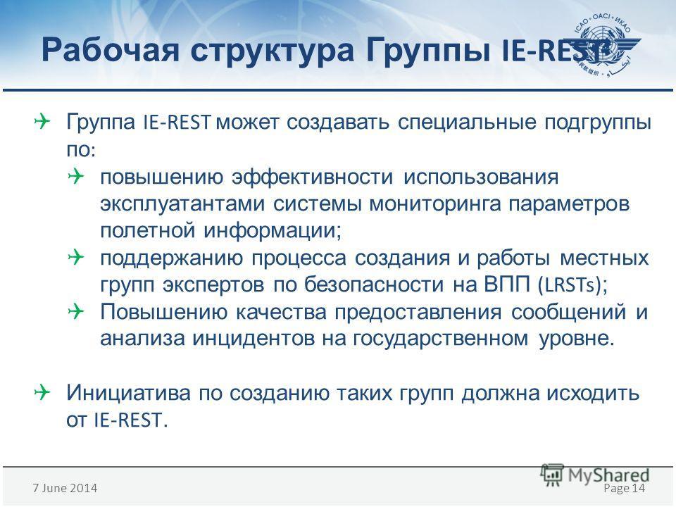 7 June 2014Page 14 Рабочая структура Группы IE-REST Группа IE-REST может создавать специальные подгруппы по : повышению эффективности использования эксплуатантами системы мониторинга параметров полетной информации; поддержанию процесса создания и раб